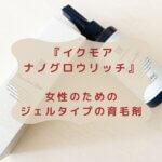 『イクモア ナノグロウリッチ』 女性のための ジェルタイプの育毛剤
